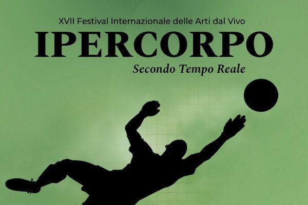Ipercorpo. Secondo Tempo Reale - XVII Festival Internazionale delle Arti dal Vivo